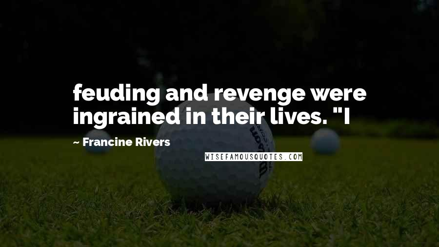 """Francine Rivers quotes: feuding and revenge were ingrained in their lives. """"I"""