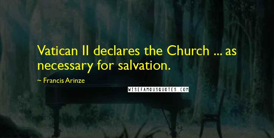 Francis Arinze quotes: Vatican II declares the Church ... as necessary for salvation.
