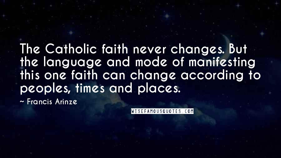 Francis Arinze quotes: The Catholic faith never changes. But the language and mode of manifesting this one faith can change according to peoples, times and places.
