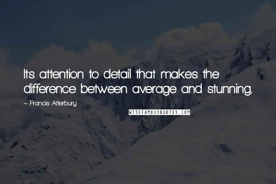 Francis Atterbury quotes: It's attention to detail that makes the difference between average and stunning,