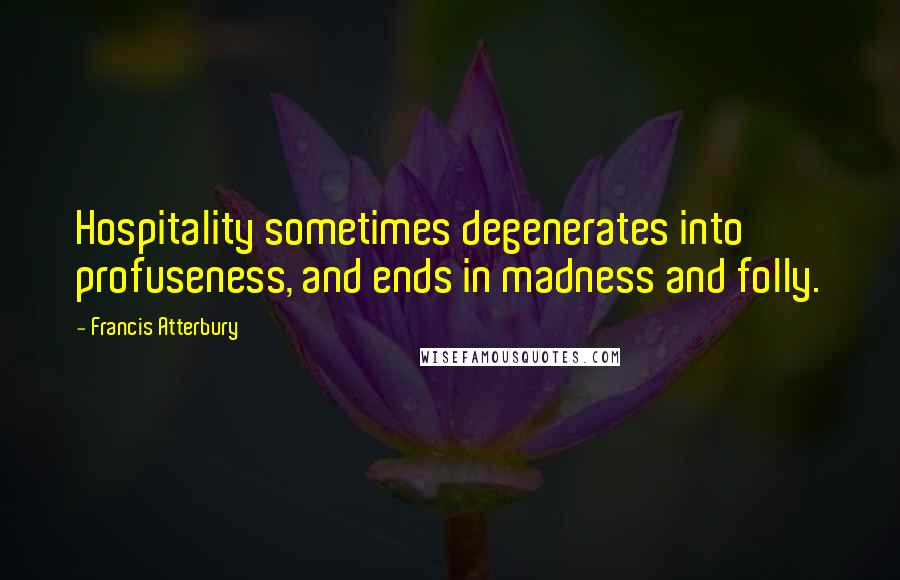 Francis Atterbury quotes: Hospitality sometimes degenerates into profuseness, and ends in madness and folly.