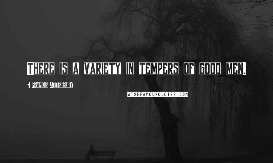 Francis Atterbury quotes: There is a variety in tempers of good men.