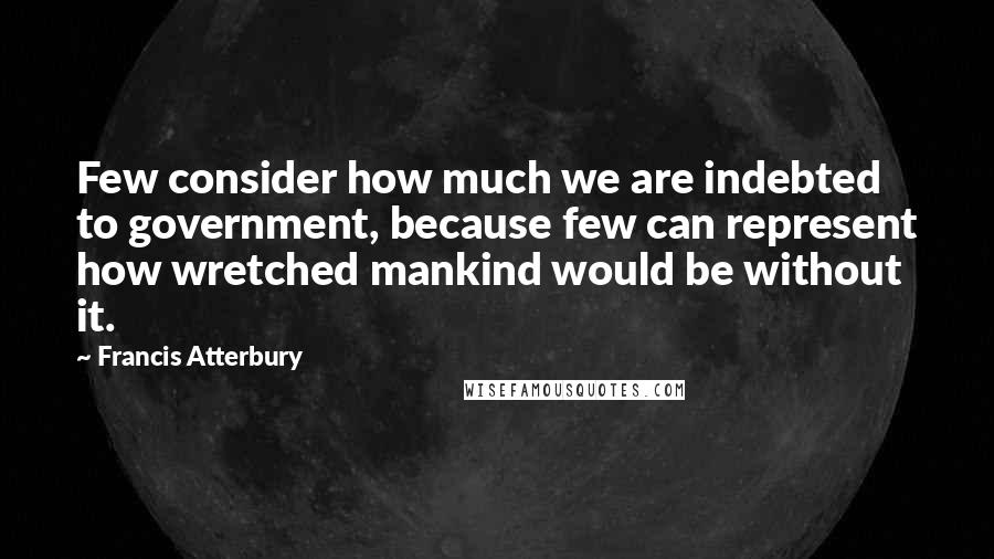 Francis Atterbury quotes: Few consider how much we are indebted to government, because few can represent how wretched mankind would be without it.