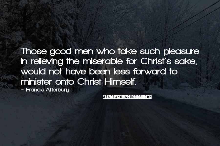 Francis Atterbury quotes: Those good men who take such pleasure in relieving the miserable for Christ's sake, would not have been less forward to minister onto Christ Himself.