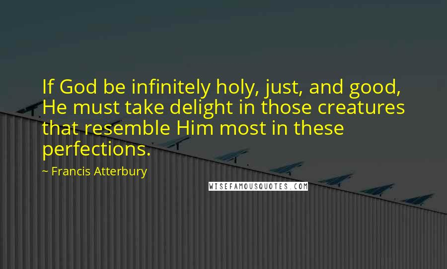 Francis Atterbury quotes: If God be infinitely holy, just, and good, He must take delight in those creatures that resemble Him most in these perfections.