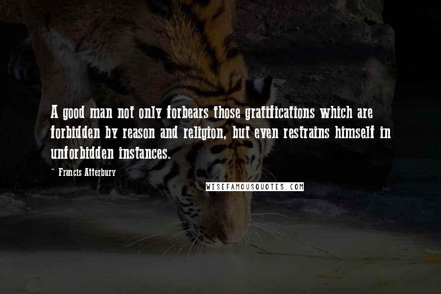 Francis Atterbury quotes: A good man not only forbears those gratifications which are forbidden by reason and religion, but even restrains himself in unforbidden instances.