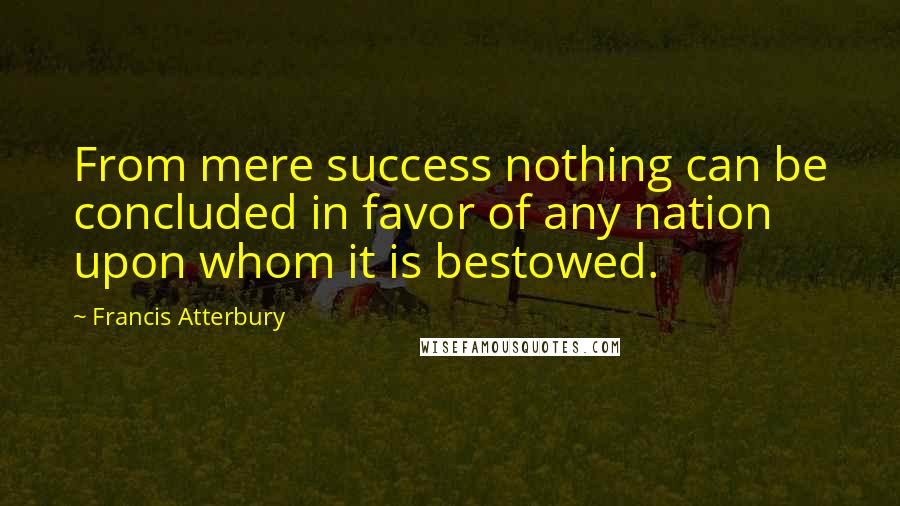 Francis Atterbury quotes: From mere success nothing can be concluded in favor of any nation upon whom it is bestowed.