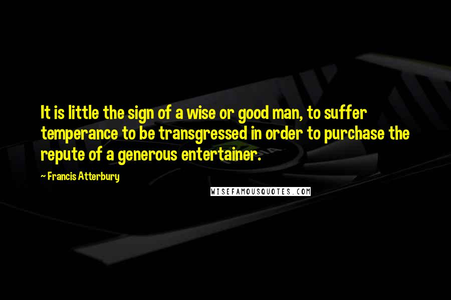 Francis Atterbury quotes: It is little the sign of a wise or good man, to suffer temperance to be transgressed in order to purchase the repute of a generous entertainer.
