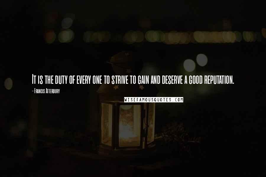 Francis Atterbury quotes: It is the duty of every one to strive to gain and deserve a good reputation.