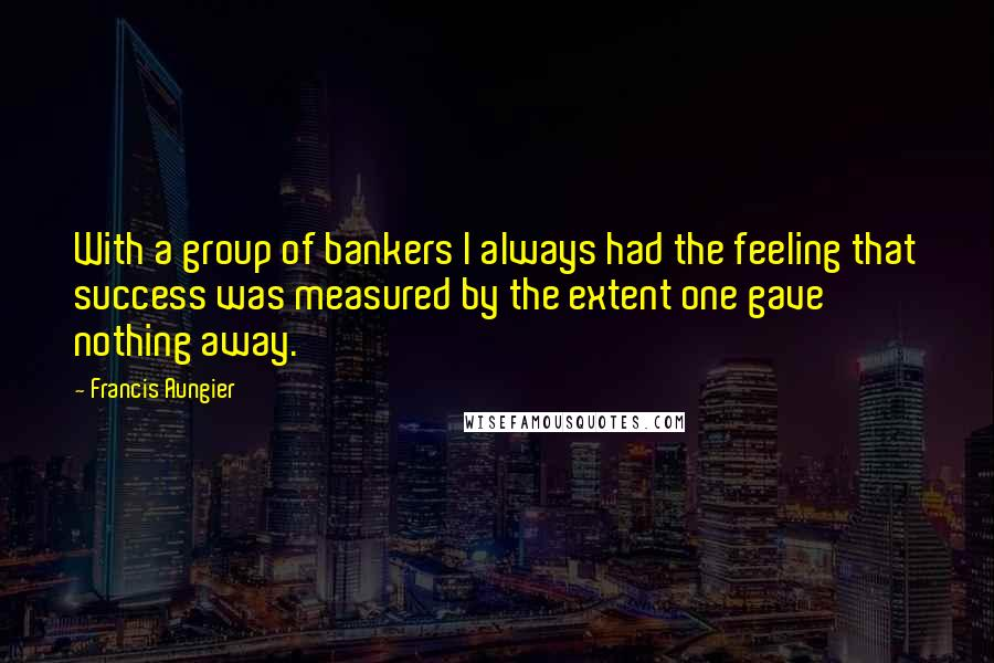 Francis Aungier quotes: With a group of bankers I always had the feeling that success was measured by the extent one gave nothing away.