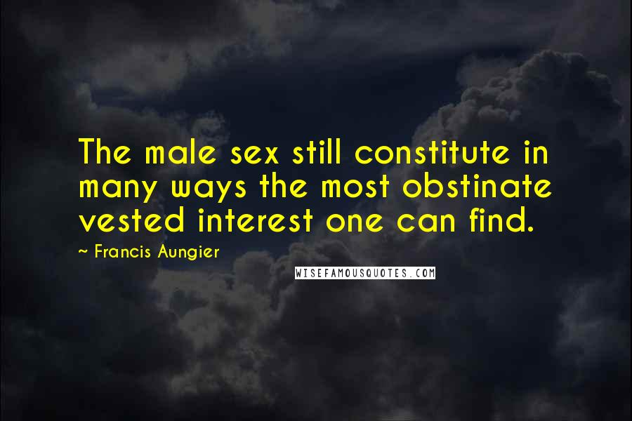 Francis Aungier quotes: The male sex still constitute in many ways the most obstinate vested interest one can find.