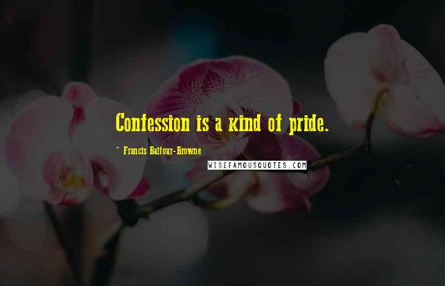 Francis Balfour-Browne quotes: Confession is a kind of pride.