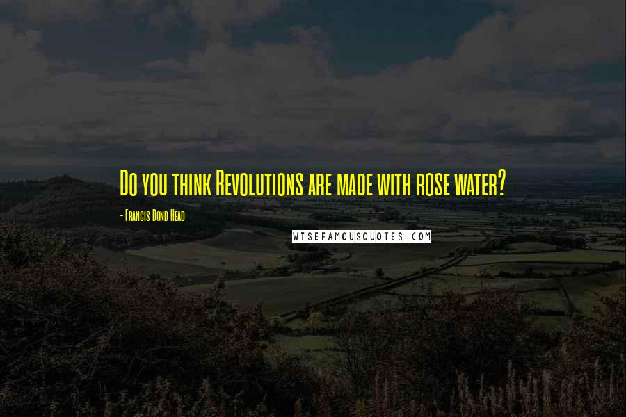 Francis Bond Head quotes: Do you think Revolutions are made with rose water?