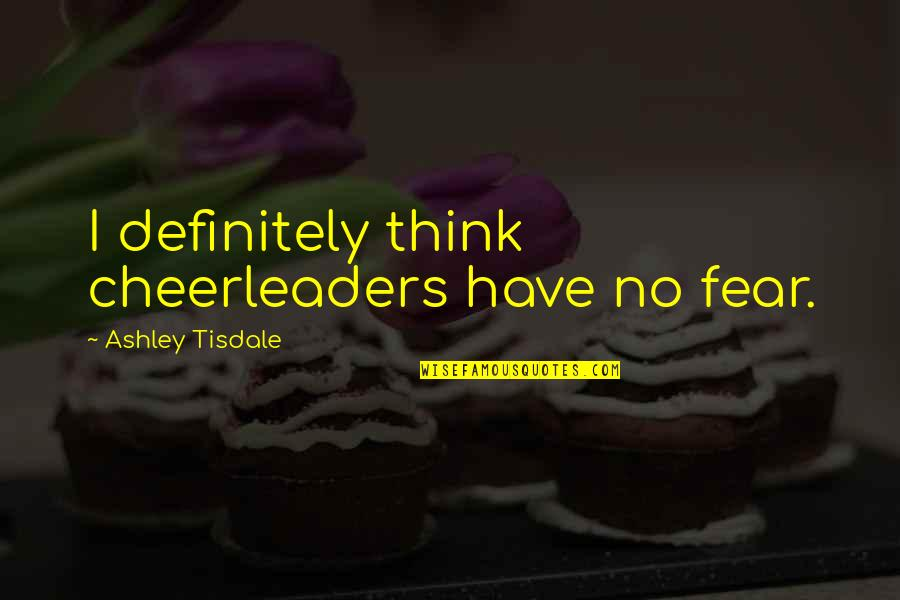 Francis Cassavant Quotes By Ashley Tisdale: I definitely think cheerleaders have no fear.