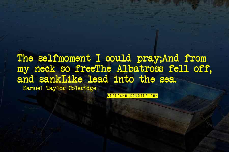Francis Cassavant Quotes By Samuel Taylor Coleridge: The selfmoment I could pray;And from my neck
