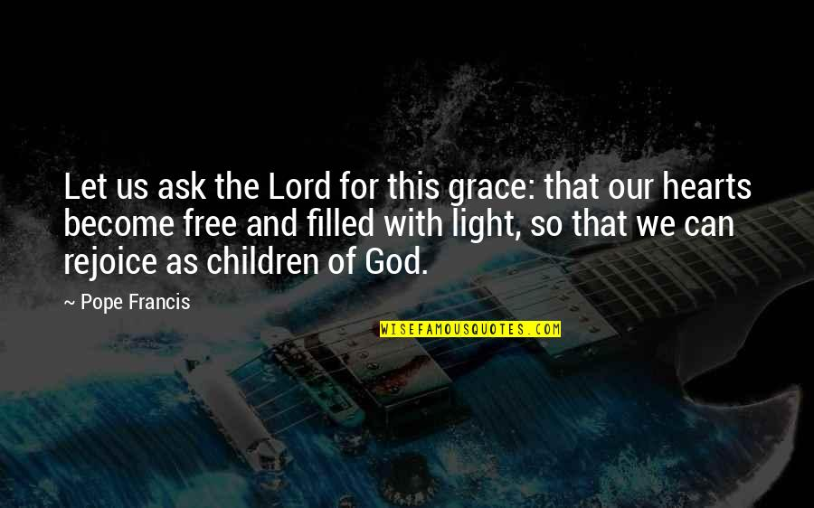 Francis Crick Short Quotes By Pope Francis: Let us ask the Lord for this grace: