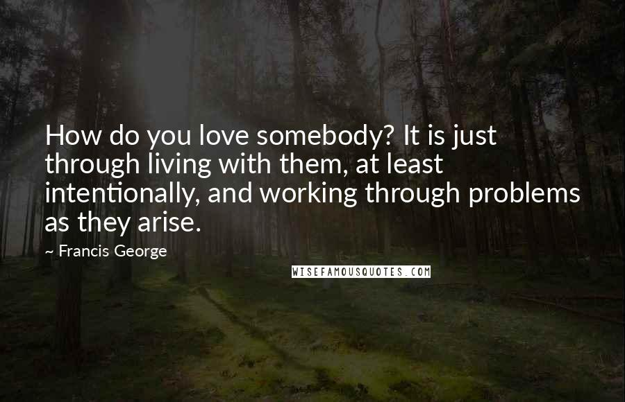 Francis George quotes: How do you love somebody? It is just through living with them, at least intentionally, and working through problems as they arise.