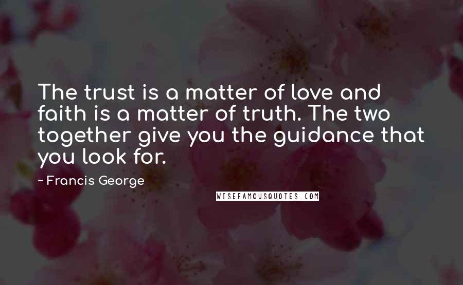 Francis George quotes: The trust is a matter of love and faith is a matter of truth. The two together give you the guidance that you look for.