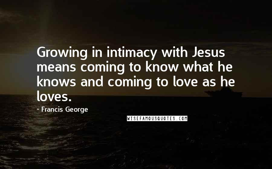 Francis George quotes: Growing in intimacy with Jesus means coming to know what he knows and coming to love as he loves.