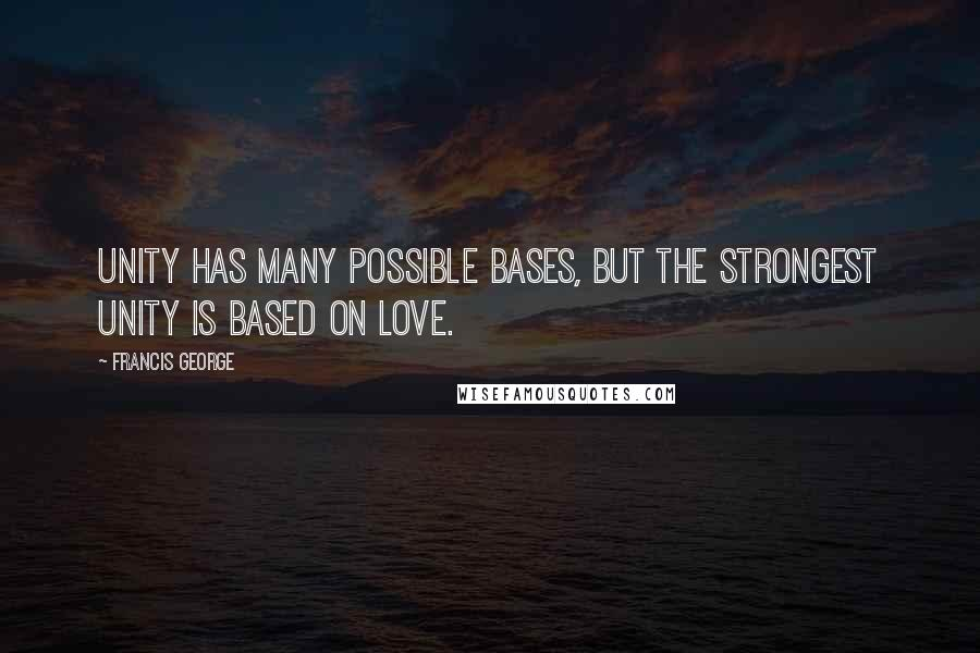 Francis George quotes: Unity has many possible bases, but the strongest unity is based on love.