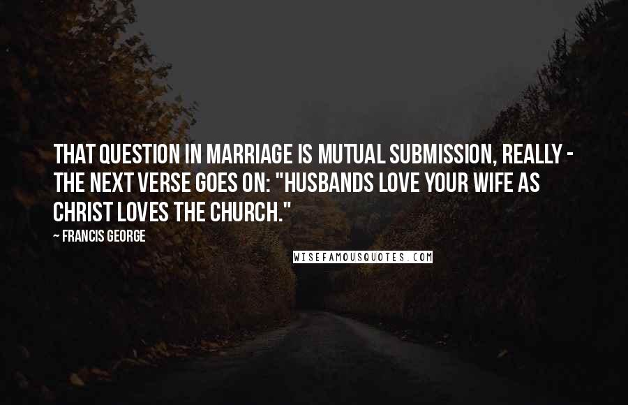"Francis George quotes: That question in marriage is mutual submission, really - the next verse goes on: ""husbands love your wife as Christ loves the Church."""