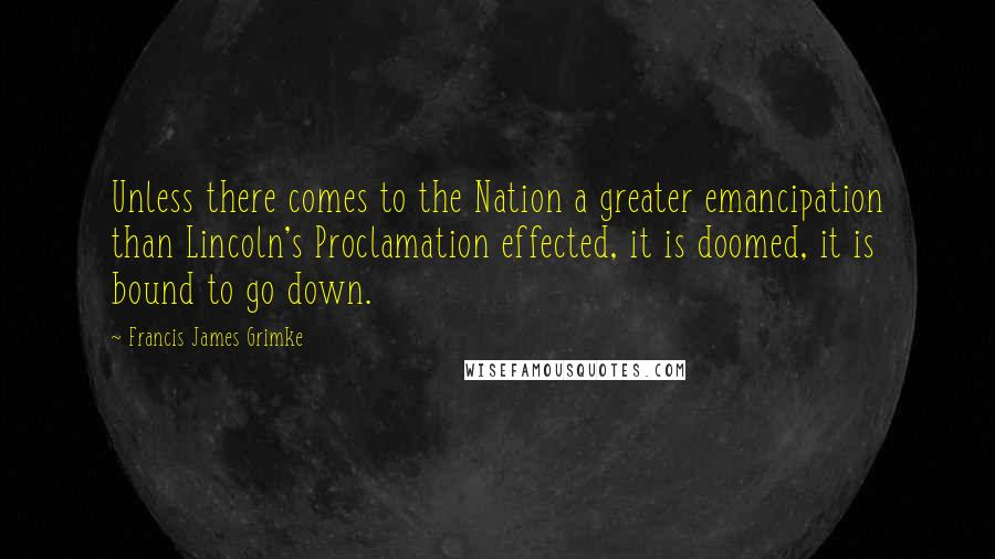 Francis James Grimke quotes: Unless there comes to the Nation a greater emancipation than Lincoln's Proclamation effected, it is doomed, it is bound to go down.