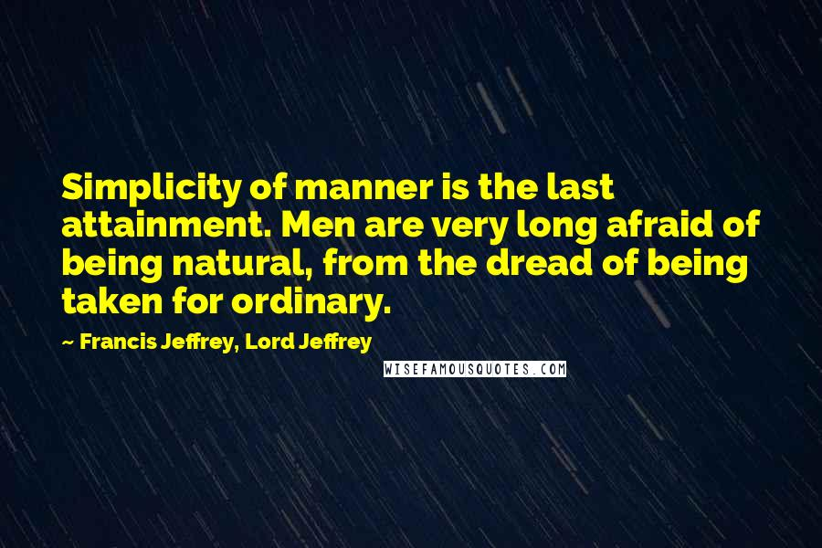 Francis Jeffrey, Lord Jeffrey quotes: Simplicity of manner is the last attainment. Men are very long afraid of being natural, from the dread of being taken for ordinary.