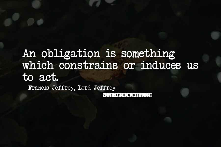Francis Jeffrey, Lord Jeffrey quotes: An obligation is something which constrains or induces us to act.