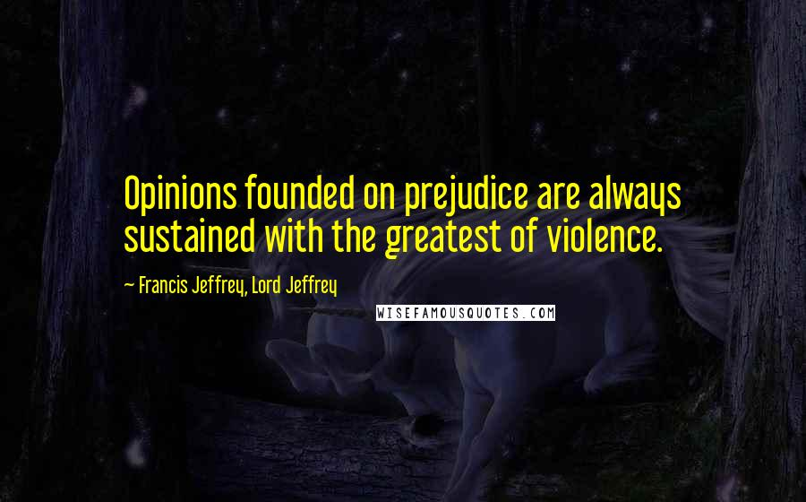 Francis Jeffrey, Lord Jeffrey quotes: Opinions founded on prejudice are always sustained with the greatest of violence.