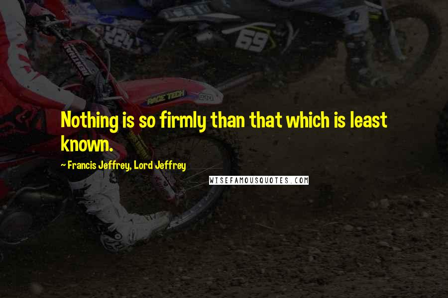 Francis Jeffrey, Lord Jeffrey quotes: Nothing is so firmly than that which is least known.