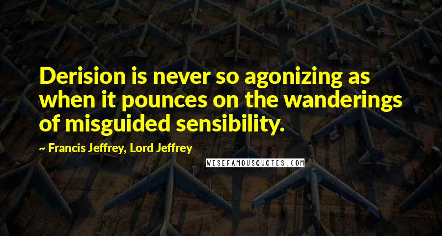Francis Jeffrey, Lord Jeffrey quotes: Derision is never so agonizing as when it pounces on the wanderings of misguided sensibility.