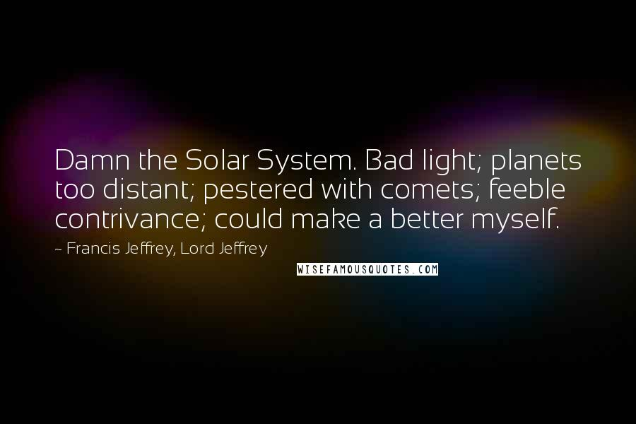 Francis Jeffrey, Lord Jeffrey quotes: Damn the Solar System. Bad light; planets too distant; pestered with comets; feeble contrivance; could make a better myself.