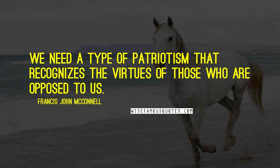 Francis John McConnell quotes: We need a type of patriotism that recognizes the virtues of those who are opposed to us.