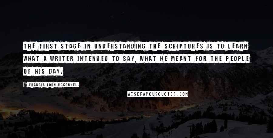 Francis John McConnell quotes: The first stage in understanding the Scriptures is to learn what a writer intended to say, what he meant for the people of his day.