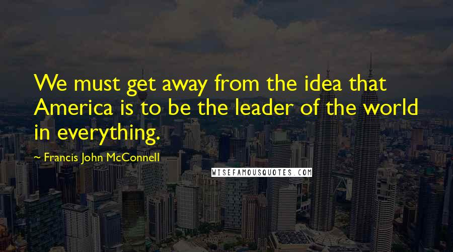 Francis John McConnell quotes: We must get away from the idea that America is to be the leader of the world in everything.