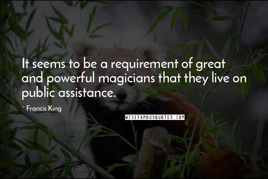 Francis King quotes: It seems to be a requirement of great and powerful magicians that they live on public assistance.