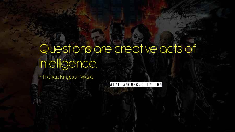 Francis Kingdon Ward quotes: Questions are creative acts of intelligence.
