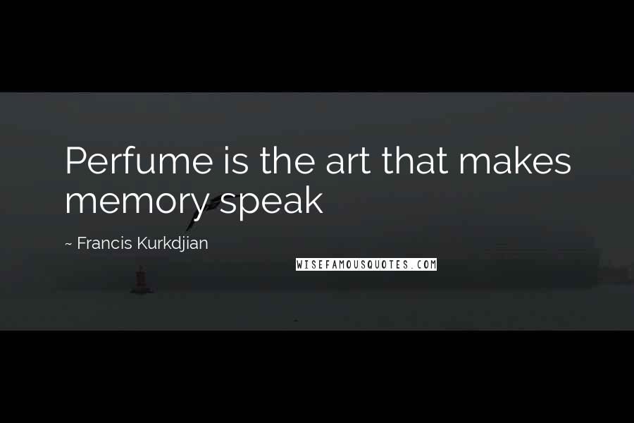 Francis Kurkdjian quotes: Perfume is the art that makes memory speak