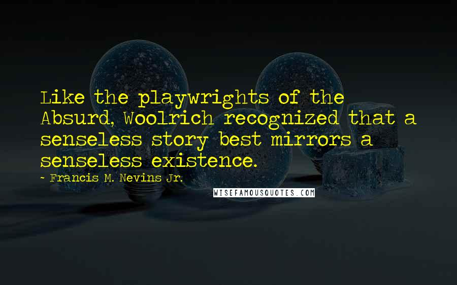 Francis M. Nevins Jr. quotes: Like the playwrights of the Absurd, Woolrich recognized that a senseless story best mirrors a senseless existence.