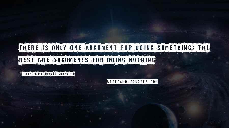 Francis Macdonald Cornford quotes: There is only one argument for doing something; the rest are arguments for doing nothing