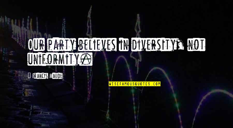 Francis Maude Quotes By Francis Maude: Our party believes in diversity, not uniformity.