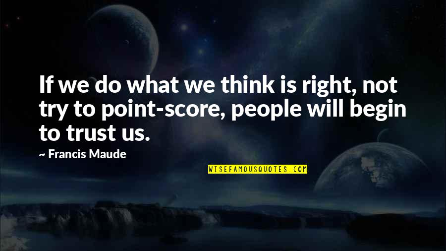 Francis Maude Quotes By Francis Maude: If we do what we think is right,