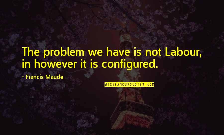 Francis Maude Quotes By Francis Maude: The problem we have is not Labour, in