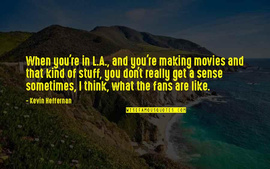 Francis Maude Quotes By Kevin Heffernan: When you're in L.A., and you're making movies