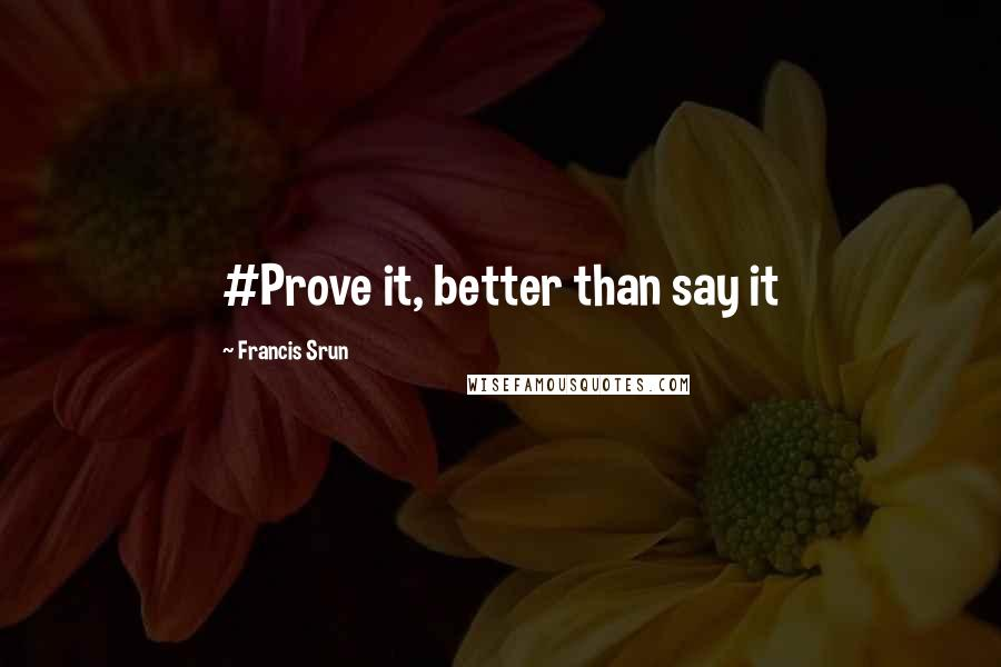 Francis Srun quotes: #Prove it, better than say it