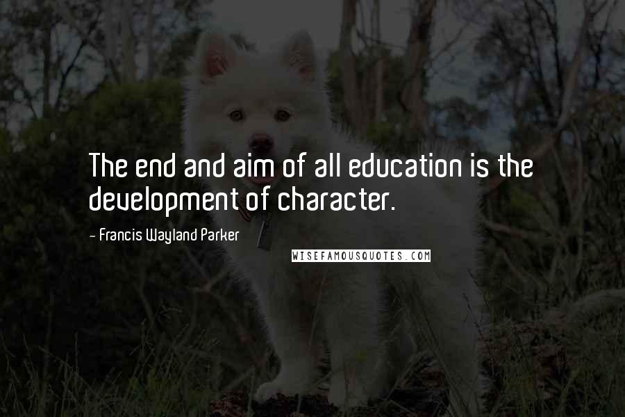 Francis Wayland Parker quotes: The end and aim of all education is the development of character.