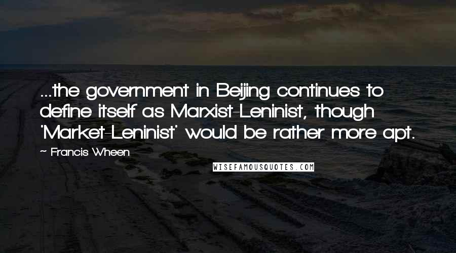 Francis Wheen quotes: ...the government in Beijing continues to define itself as Marxist-Leninist, though 'Market-Leninist' would be rather more apt.