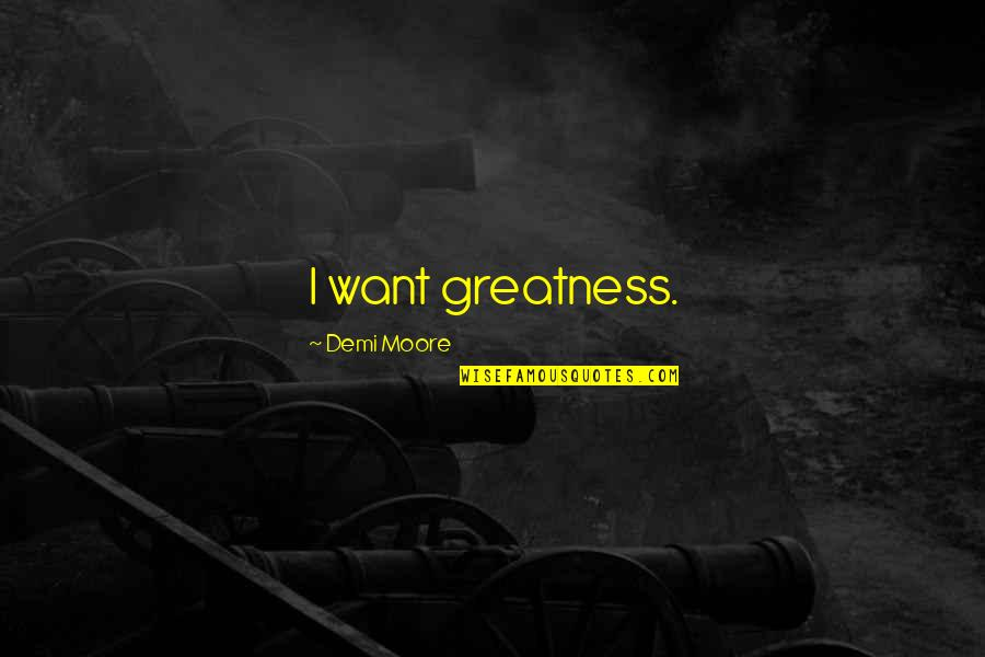 Franciscan Christmas Quotes By Demi Moore: I want greatness.