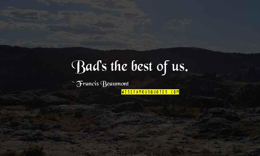Franciscan Christmas Quotes By Francis Beaumont: Bad's the best of us.