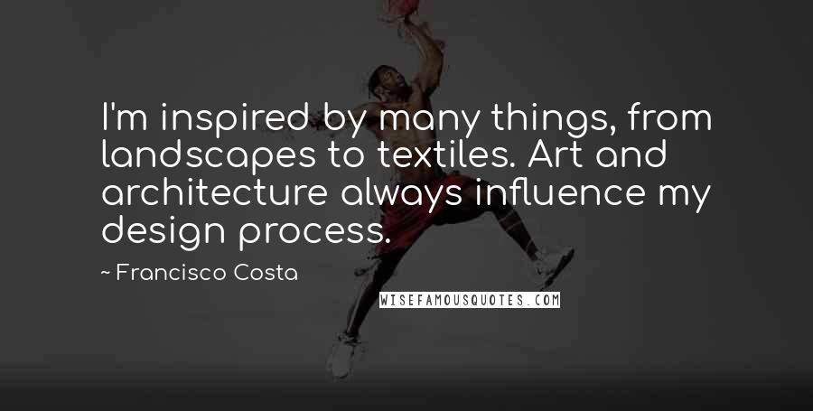 Francisco Costa quotes: I'm inspired by many things, from landscapes to textiles. Art and architecture always influence my design process.
